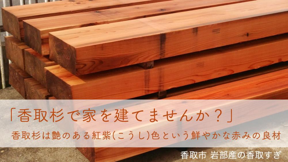 「香取すぎ」で家を建てませんか!香取杉は艶のある紅紫(こうし)色という鮮やかな赤みの良材